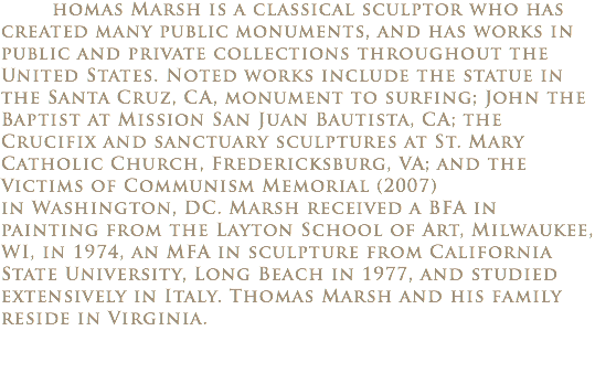 homas Marsh is a classical sculptor who has created many public monuments, and has works in public and private collections throughout the United States. Noted works include the statue in the Santa Cruz, CA, monument to surfing; John the Baptist at Mission San Juan Bautista, CA; the Crucifix and sanctuary sculptures at St. Mary Catholic Church, Fredericksburg, VA; and the Victims of Communism Memorial (2007) in Washington, DC. Marsh received a BFA in painting from the Layton School of Art, Milwaukee, WI, in 1974, an MFA in sculpture from California State University, Long Beach in 1977, and studied extensively in Italy. Thomas Marsh and his family reside in Virginia.